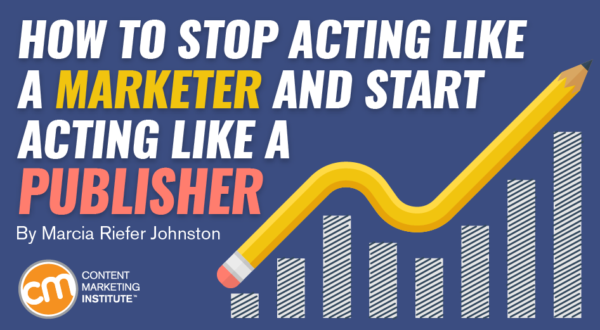 How to Stop Being a Marketer and Start Acting Like a Publisher